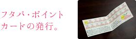 フタバ・ポイントカードの発行。